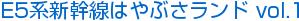E5系新幹線はやぶさランド vol.1