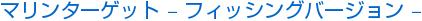 マリンターゲット – フィッシングバージョン –
